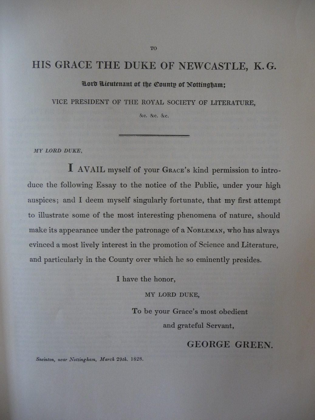 George Green's dedication to His Grace The Duke or Newcastle. It reads: My Lord Duke, I avail myself of your Grace's kind permission to introduce the following Essay to the notice of the Public, under your high auspices; and I deem myself singularly fortunate, that my first attempt to illustrate some of the most interesting phenomena of nature, should make its appearance under the patronage of a Nobelman, who has always envinced a most lively interest in the promotion of Science and Literature..""